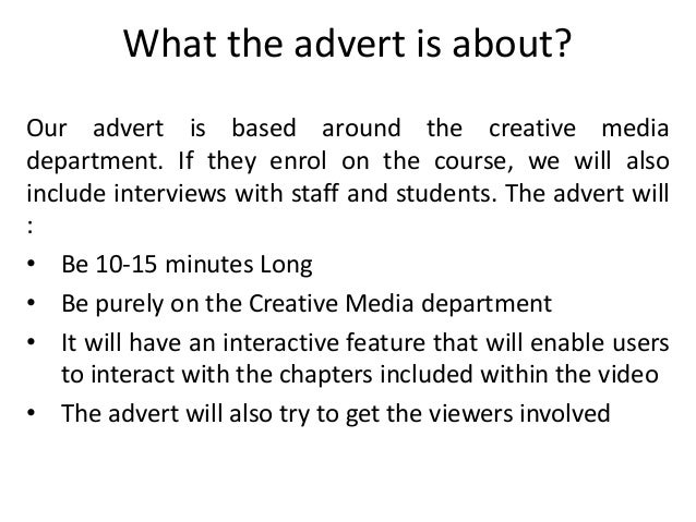 What the advert is about?Our advert is based around the creative mediadepartment. If they enrol on the course, we will als...