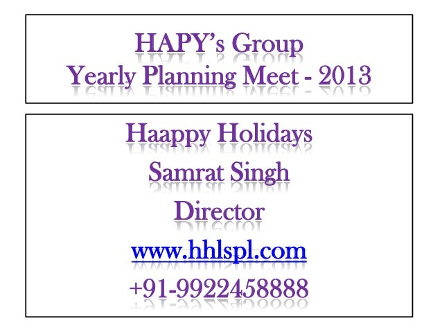 HAPY's GroupYearly Planning Meet - 2013     Haappy Holidays      Samrat Singh         Director     www.hhlspl.com     +91-...