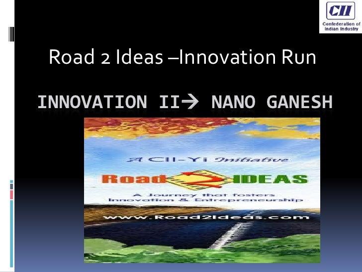 Road 2 Ideas –Innovation Run<br />Innovation II NanoGanesh<br />