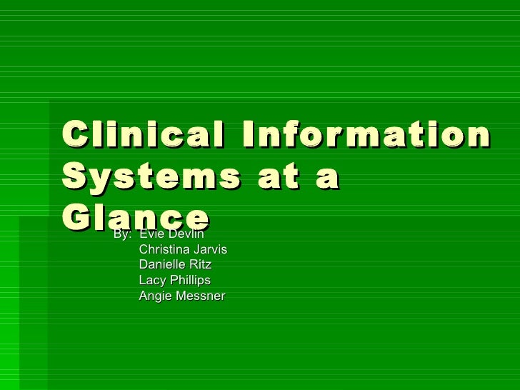 Clinical Information Systems at a Glance By:  Evie Devlin   Christina Jarvis   Danielle Ritz   Lacy Phillips   Angie Messner