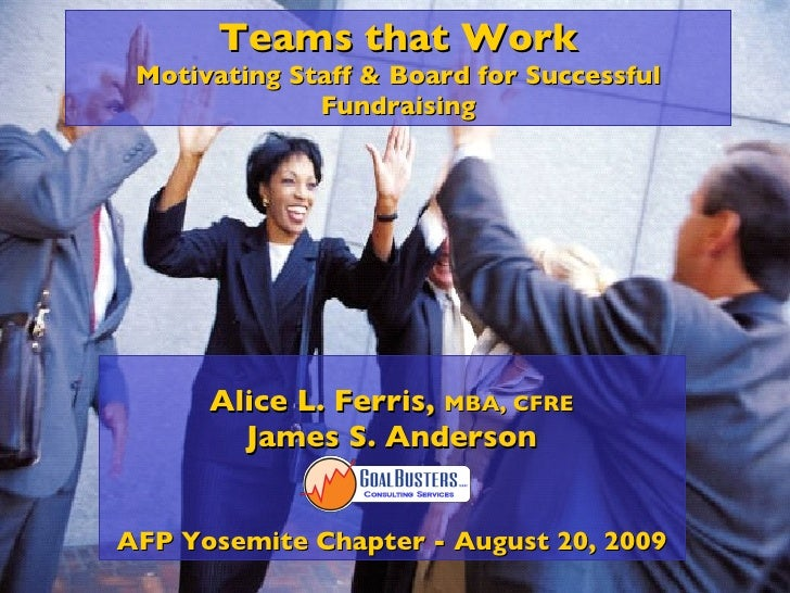 Teams that Work Motivating Staff & Board for Successful Fundraising Alice L. Ferris,  MBA, CFRE James S. Anderson AFP Yose...