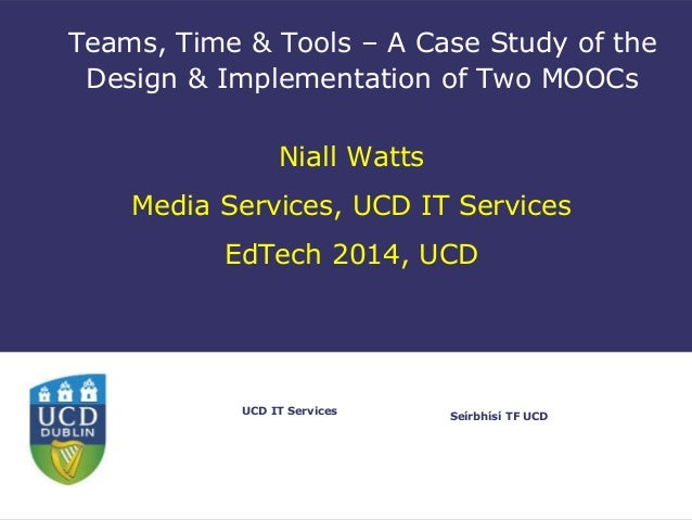 Seírbhísí TF UCD UCD IT Services Teams, Time & Tools – A Case Study of the Design & Implementation of Two MOOCs Niall Watt...