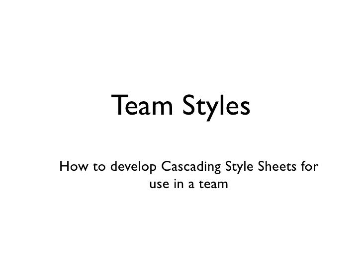 Team Styles How to develop Cascading Style Sheets for              use in a team