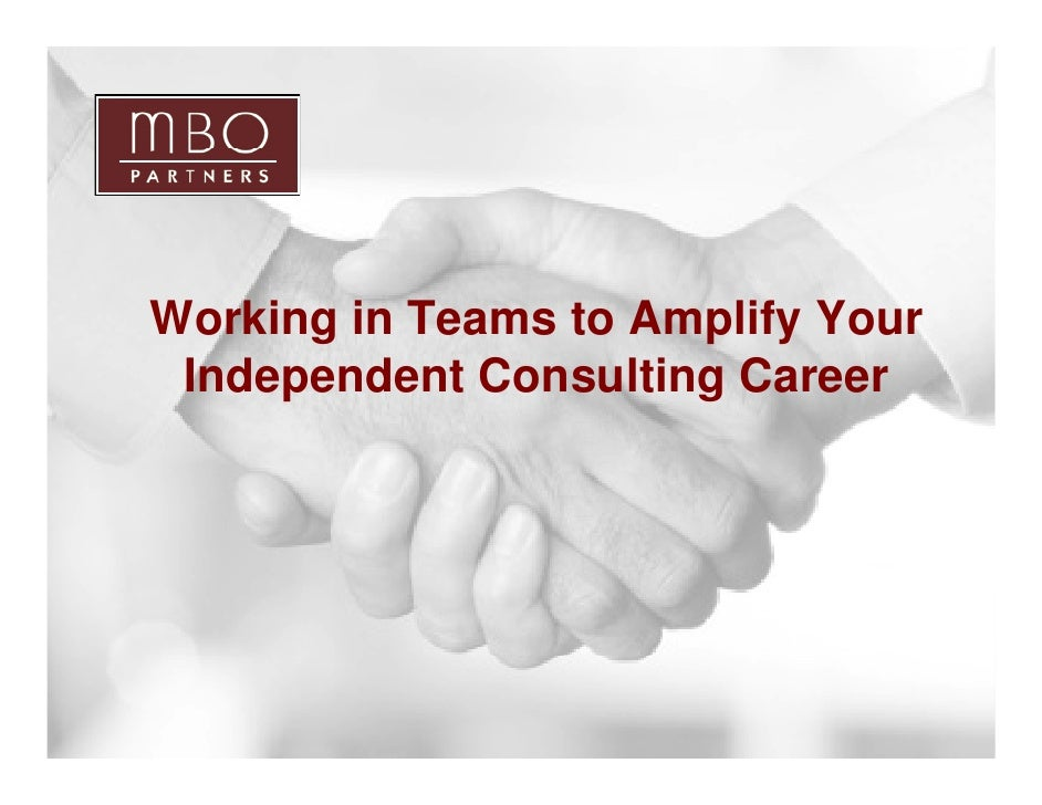 Working in Teams to Amplify Your      Independent Consulting Career     1                            Copyright © 2009 MBO ...