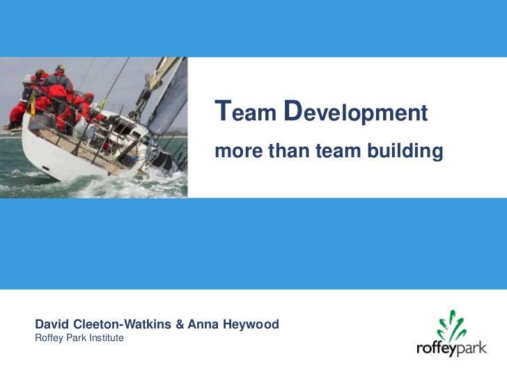 Team Development                          more than team buildingDavid Cleeton-Watkins & Anna HeywoodRoffey Park Institute