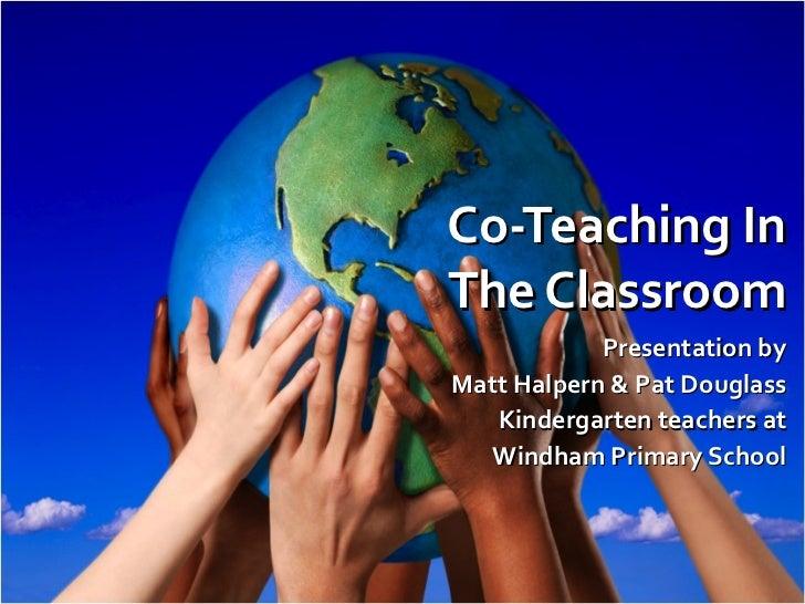 Co-Teaching In The Classroom Presentation by Matt Halpern & Pat Douglass Kindergarten teachers at Windham Primary School
