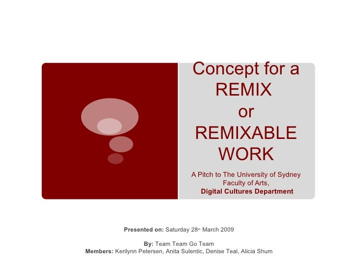 Concept for a REMIX  or REMIXABLE WORK A Pitch to The University of Sydney Faculty of Arts, Digital Cultures Department Pr...