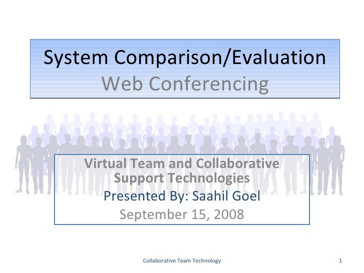 System Comparison/Evaluation Web Conferencing Virtual Team and Collaborative Support Technologies Presented By: Saahil Goe...