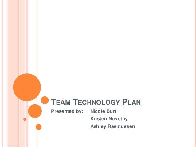 TEAM TECHNOLOGY PLAN Presented by:  Nicole Burr Kristen Novotny Ashley Rasmussen