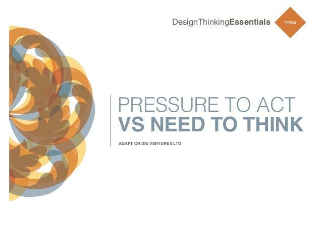 DesignThinkingEssentials  TEAM  PRESSURE TO ACT VS NEED TO THINK ADAPT OR DIE VENTURES LTD