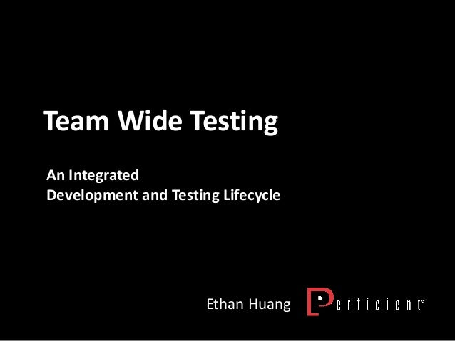 Team Wide Testing Ethan Huang An Integrated Development and Testing Lifecycle