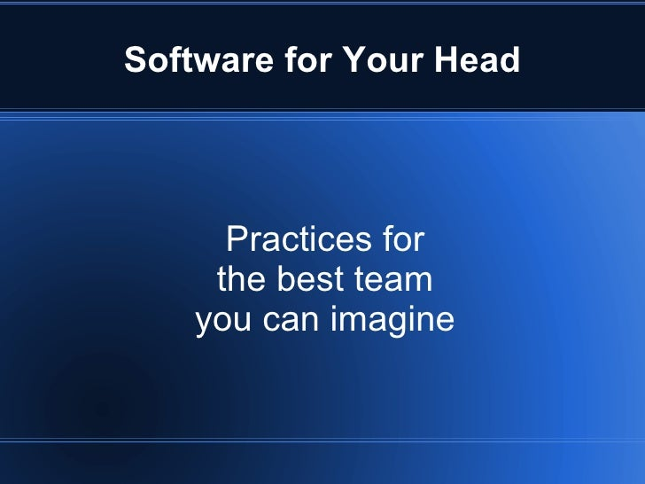Software for Your Head          Practices for     the best team    you can imagine