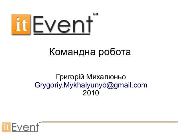 Командна робота Григорій Михалюньо Grygoriy.Mykhalyunyo@gmail.com 2010