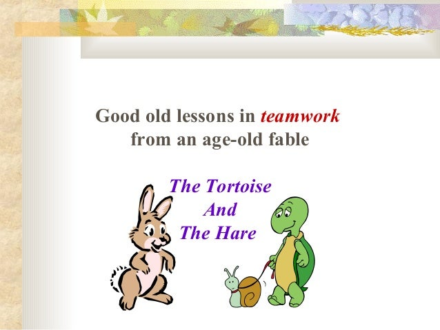 Good old lessons in teamworkfrom an age-old fableThe TortoiseAndThe Hare