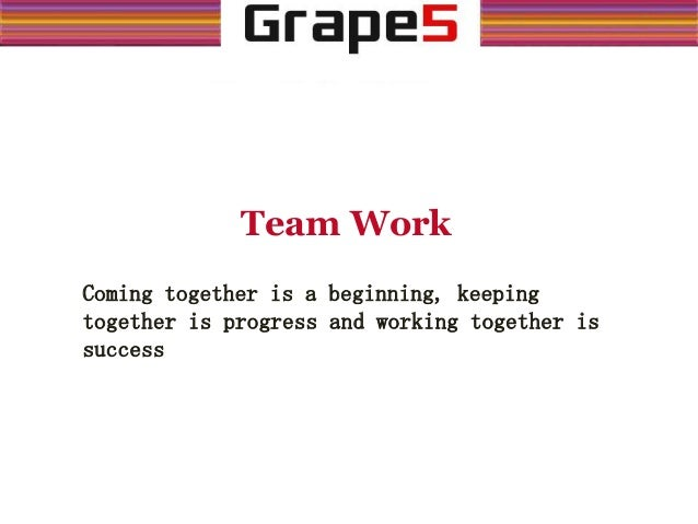 Team Work Coming together is a beginning, keeping together is progress and working together is success