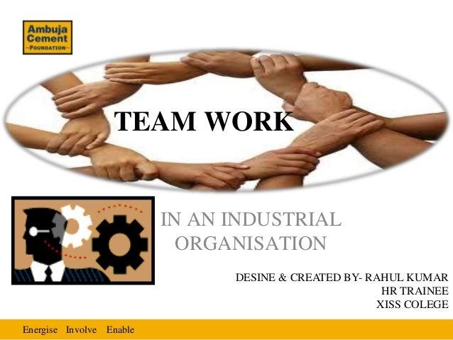 Energise EnableInvolve TEAM WORK IN AN INDUSTRIAL ORGANISATION DESINE & CREATED BY- RAHUL KUMAR HR TRAINEE XISS COLEGE