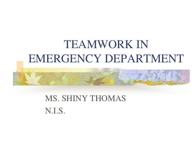 TEAMWORK IN EMERGENCY DEPARTMENT MS. SHINY THOMAS N.I.S.