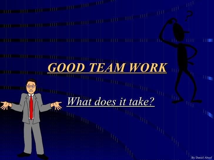 GOOD TEAM WORK What does it take? By Daniel Abuaf