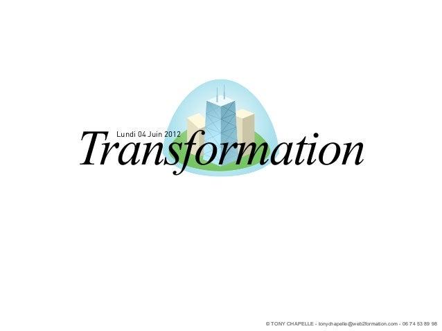 Transformation Lundi 04 Juin 2012                      © TONY CHAPELLE - tonychapelle@web2formation.com - 06 74 53 89 98