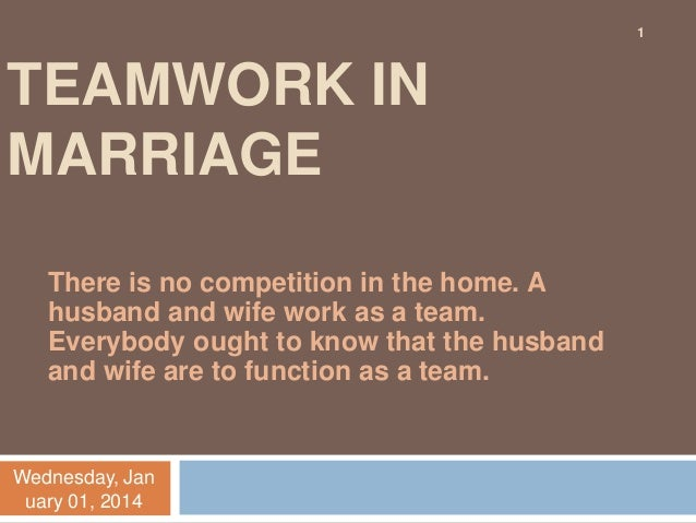 1  TEAMWORK IN MARRIAGE There is no competition in the home. A husband and wife work as a team. Everybody ought to know th...
