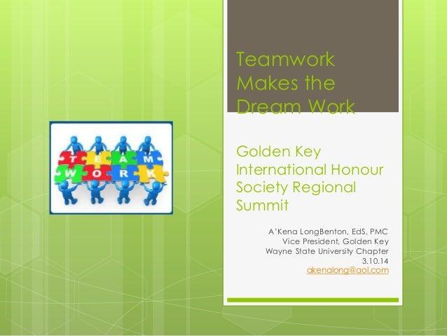 Teamwork Makes the Dream Work Golden Key International Honour Society Regional Summit A'Kena LongBenton, EdS, PMC Vice Pre...