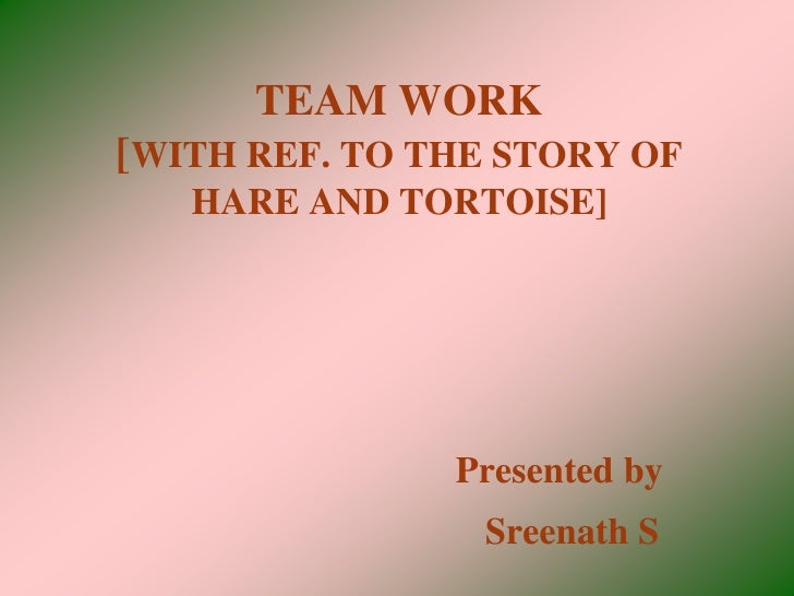 TEAM WORK [WITH REF. TO THE STORY OF    HARE AND TORTOISE]                    Presented by                 Sreenath S