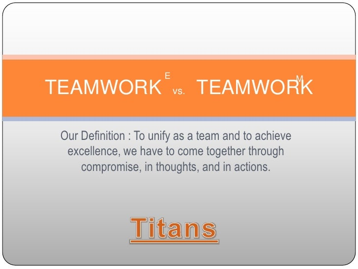Our Definition : To unify as a team and to achieve excellence, we have to come together through compromise, in thoughts, a...