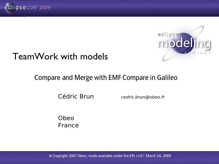 TeamWork with models      Compare and Merge with EMF Compare in Galileo               Cédric Brun                         ...