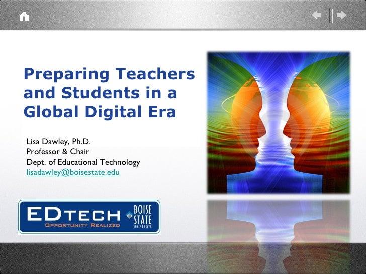 Preparing Teachers and Students in a Global Digital Era Lisa Dawley, Ph.D. Professor & Chair Dept. of Educational Technolo...