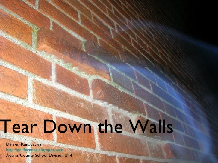 Tear Down the Walls Darren Kuropatwa http://adifference.blogspot.com Adams County School Division #14