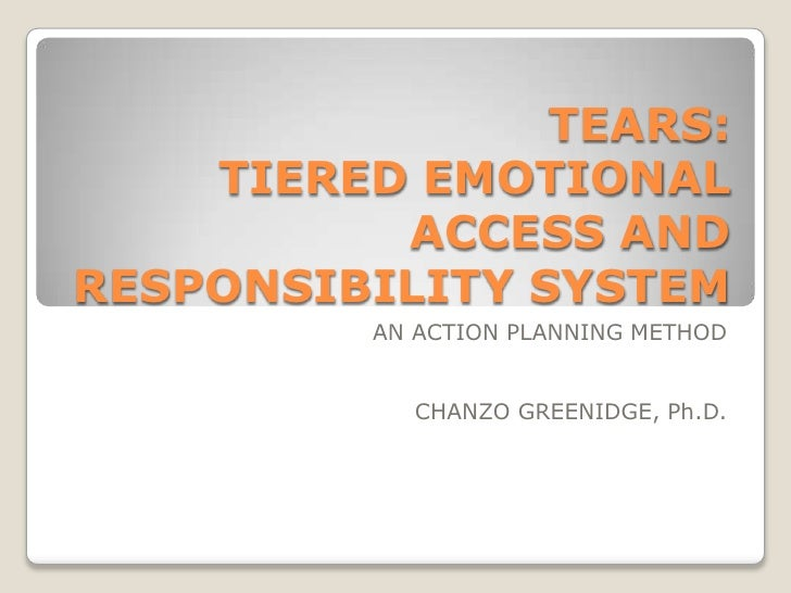 TEARS:    TIERED EMOTIONAL          ACCESS ANDRESPONSIBILITY SYSTEM          AN ACTION PLANNING METHOD            CHANZO G...