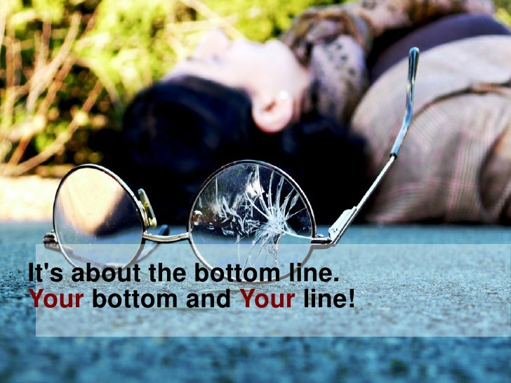 It's about the bottom line. Your bottom and Your line!