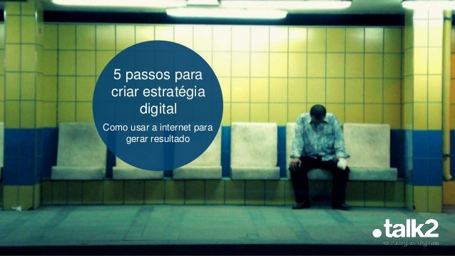 5 passos para criar estratégia digital Como usar a internet para gerar resultado
