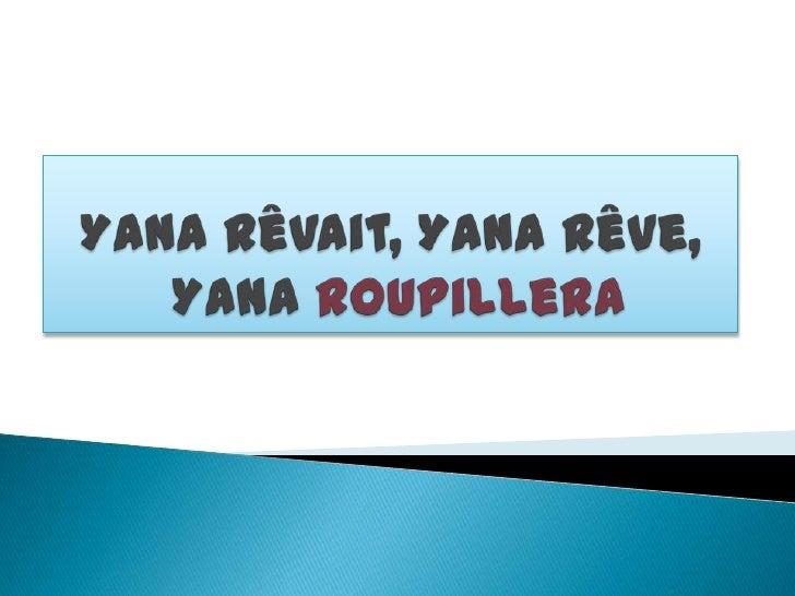 Yana rêvait, Yana rêve,  Yana roupillera<br />