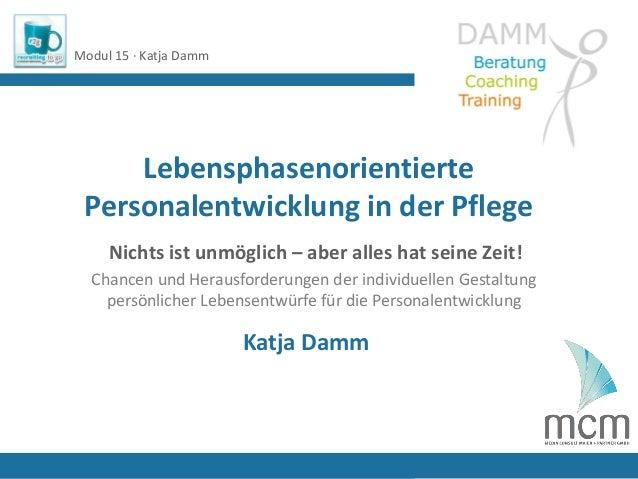 LebensphasenorientiertePersonalentwicklung in der PflegeModul 15 · Katja DammKatja DammNichts ist unmöglich – aber alles h...