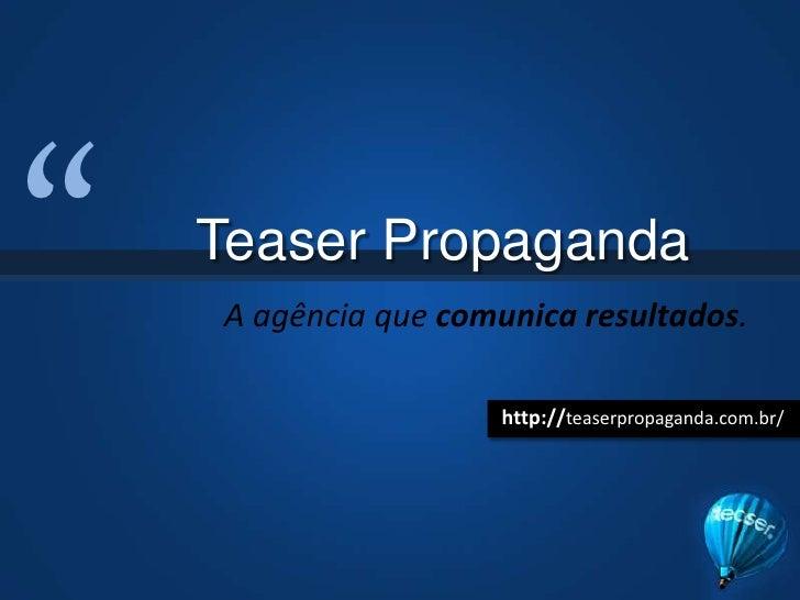 """<br />Teaser Propaganda<br />A agência que comunica resultados.<br />http://teaserpropaganda.com.br/<br />"