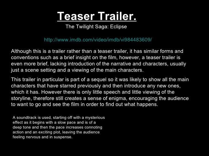 Teaser Trailer. The Twilight Saga: Eclipse   http://www.imdb.com/video/imdb/vi984483609/ Although this is a trailer rather...