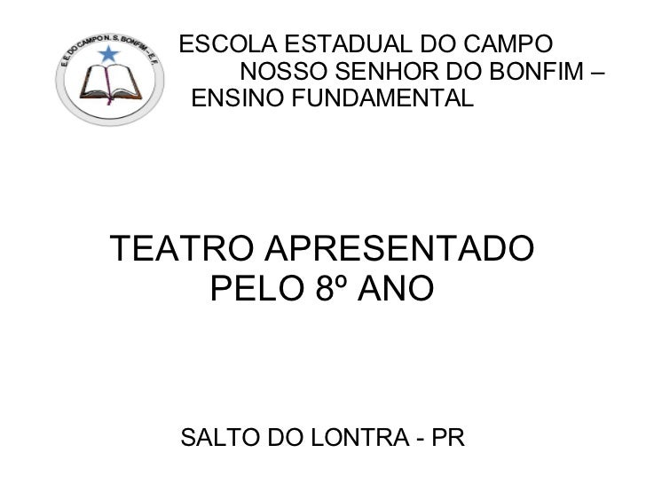 ESCOLA ESTADUAL DO CAMPO      NOSSO SENHOR DO BONFIM –   ENSINO FUNDAMENTALTEATRO APRESENTADO    PELO 8º ANO  SALTO DO LON...
