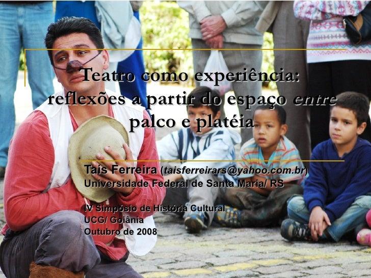 Teatro como experiência:  reflexões a partir do espaço  entre  palco e platéia Taís Ferreira  ( [email_address] ) Universi...