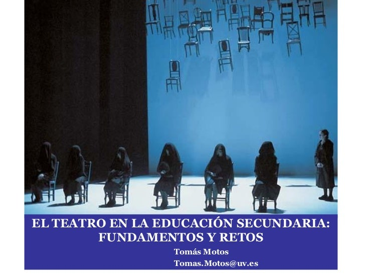 EL TEATRO EN LA EDUCACI ÓN SECUNDARIA: FUNDAMENTOS Y RETOS Tomás Motos [email_address]