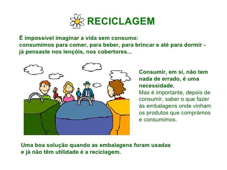 RECICLAGEM   É impossível imaginar a vida sem consumo:  consumimos para comer, para beber, para brincar e até para dormir ...
