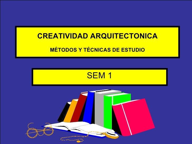 CREATIVIDAD ARQUITECTONICA MÉTODOS Y TÉCNICAS DE ESTUDIO SEM 1