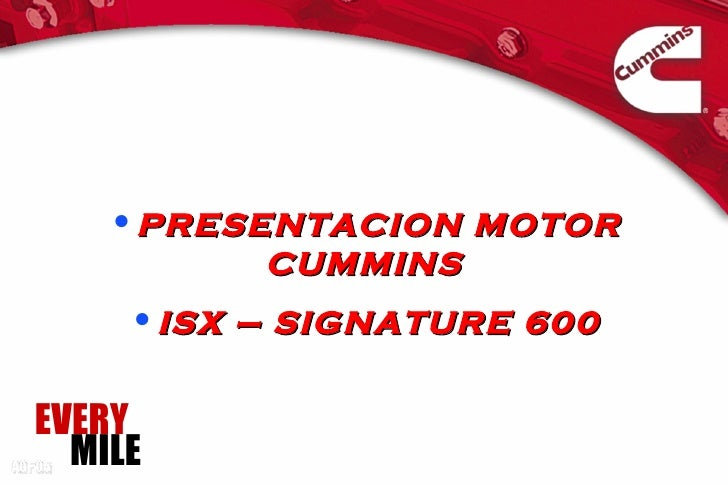 •PRESENTACION MOTOR          CUMMINS     •ISX – SIGNATURE 600EVERY  MILE