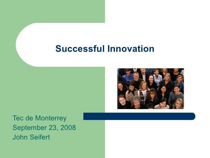 Successful Innovation Tec de Monterrey September 23, 2008 John Seifert
