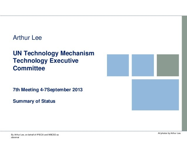 UN Technology Mechanism Technology Executive Committee 7th Meeting 4-7September 2013 Summary of Status Arthur Lee All phot...