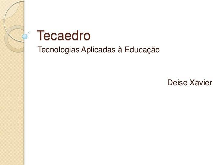 Tecaedro<br />Tecnologias Aplicadas à Educação<br />Deise Xavier<br />