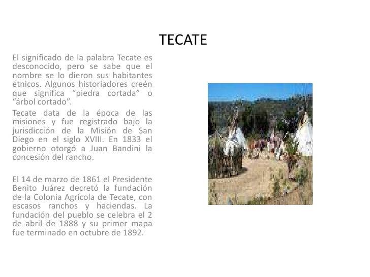 TECATE<br />El significado de la palabra Tecate es desconocido, pero se sabe que el nombre se lo dieron sus habitantes étn...