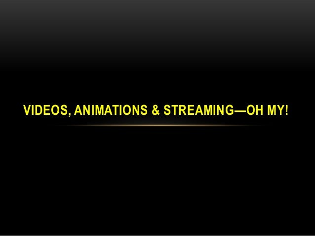 VIDEOS, ANIMATIONS & STREAMING—OH MY!