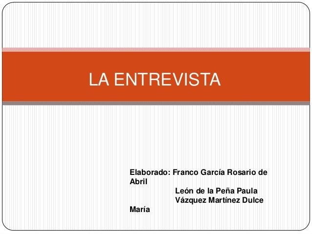 LA ENTREVISTA    Elaborado: Franco García Rosario de    Abril                León de la Peña Paula                Vázquez ...
