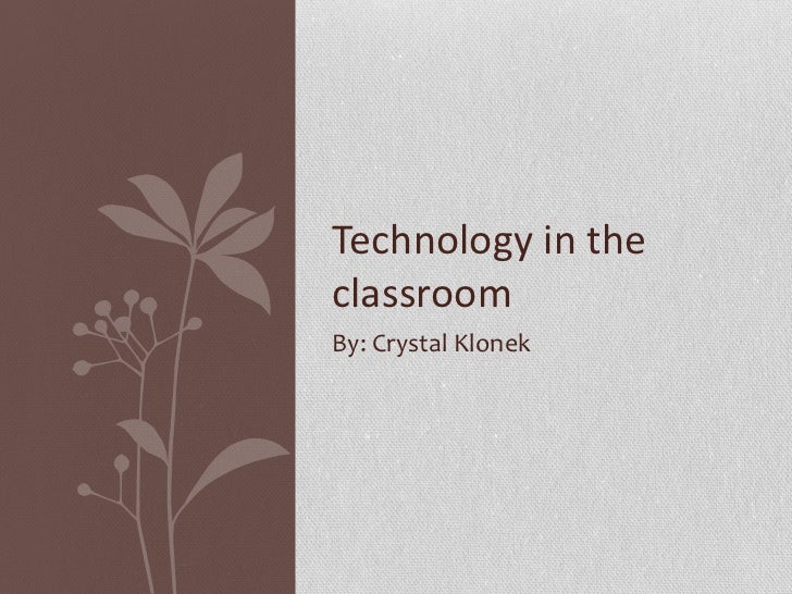 By: Crystal Klonek Technology in the classroom